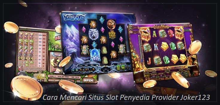 Cara Mencari Situs Slot Penyedia Provider Joker123